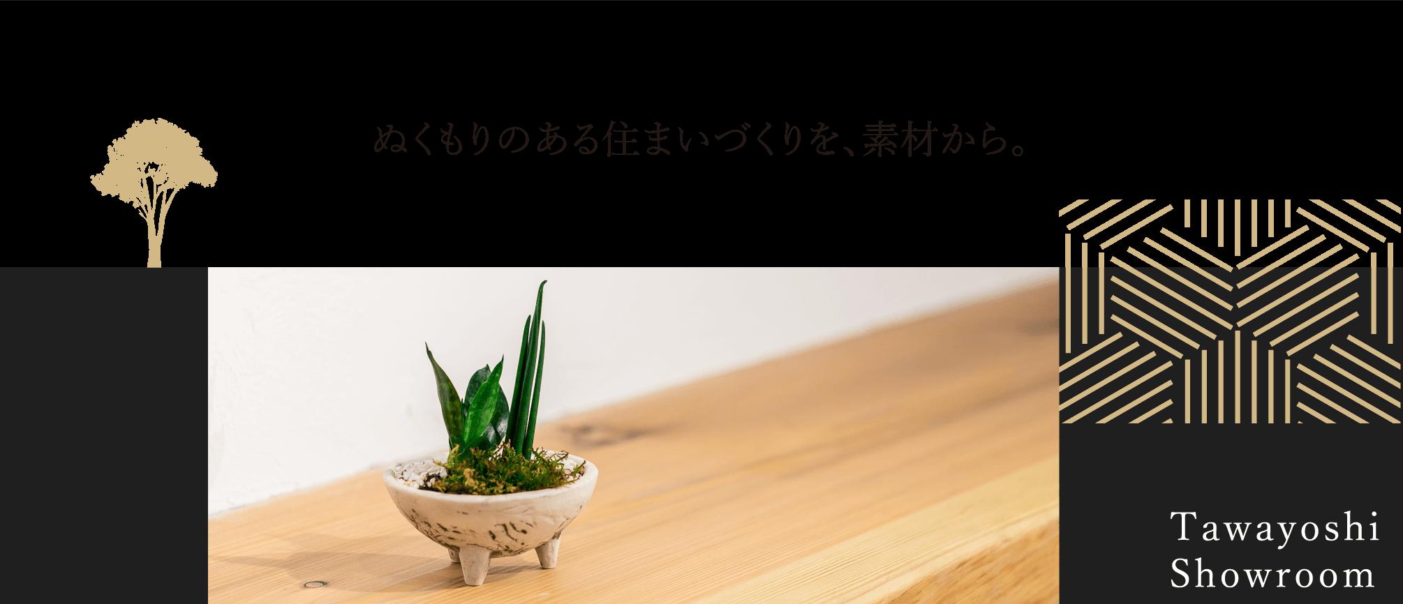 ぬくもりのある住まいづくりを、素材から。Tawayoshi Showroom